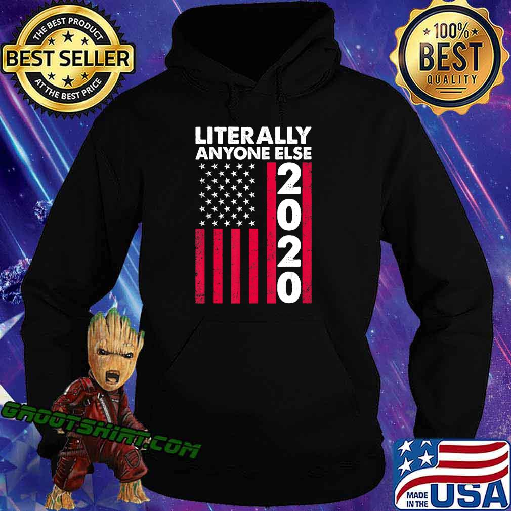 Literally Anyone Else 2020 Funny Anti-Trump Gift T-Shirt Hoodie