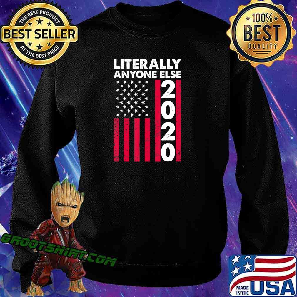 Literally Anyone Else 2020 Funny Anti-Trump Gift T-Shirt Sweatshirt