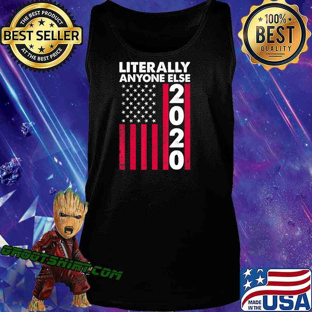 Literally Anyone Else 2020 Funny Anti-Trump Gift T-Shirt Tank Top