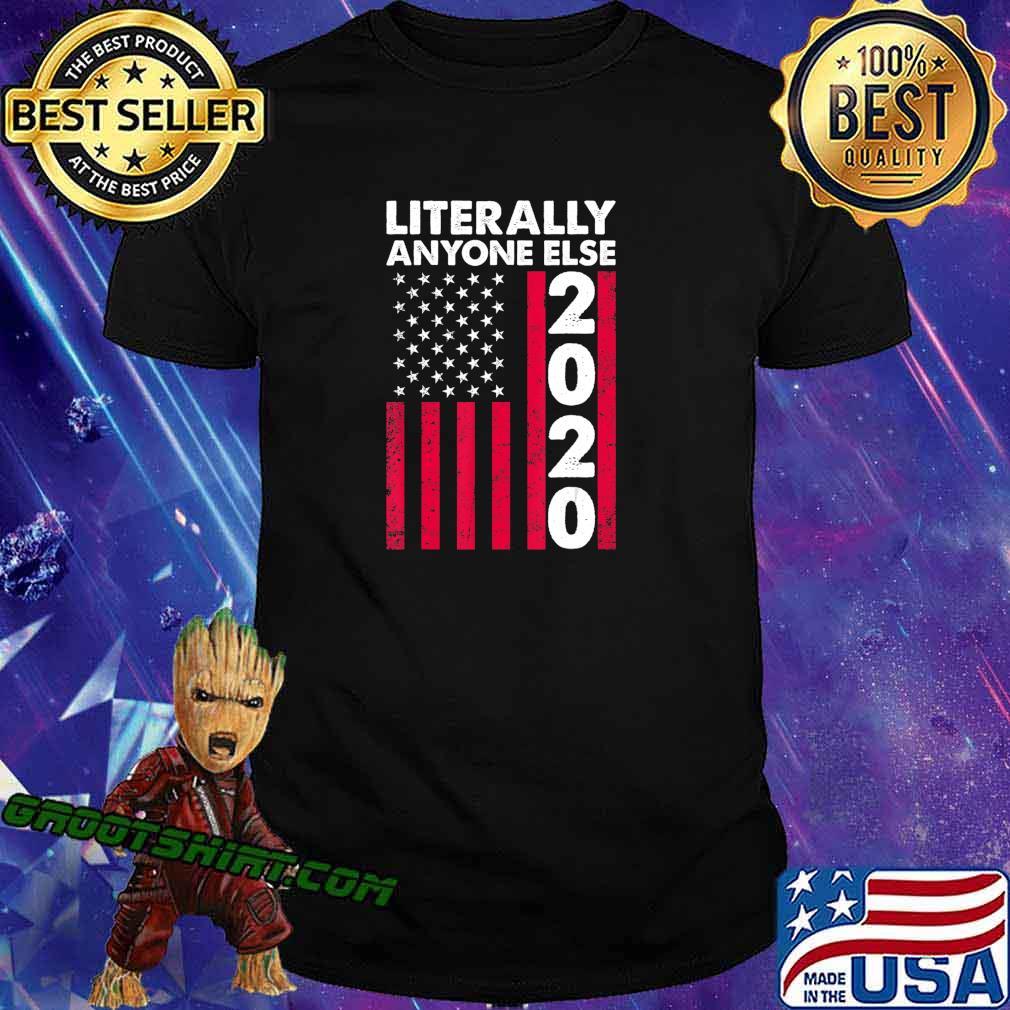 Literally Anyone Else 2020 Funny Anti-Trump Gift T-Shirt