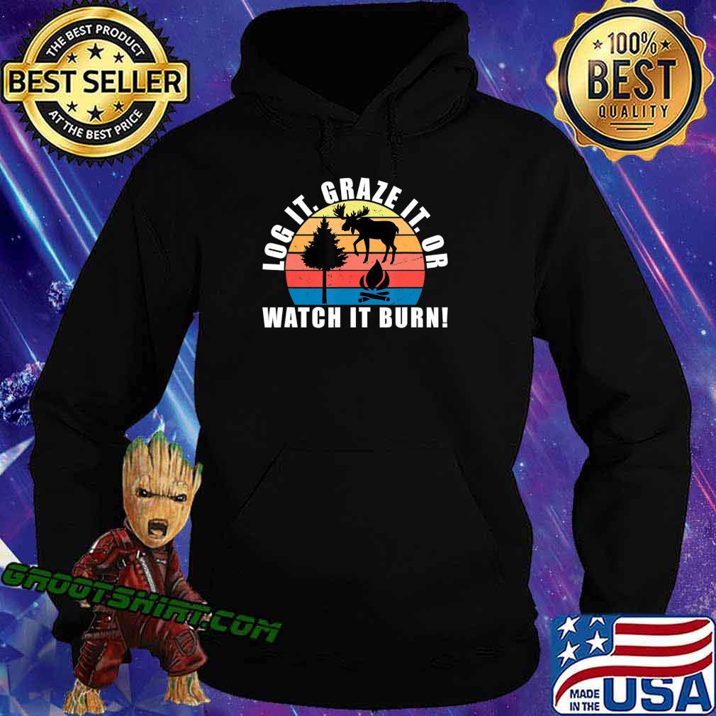 Log It Graze It Or Watch It Burn Shirt Forest Gift T-Shirt Hoodie