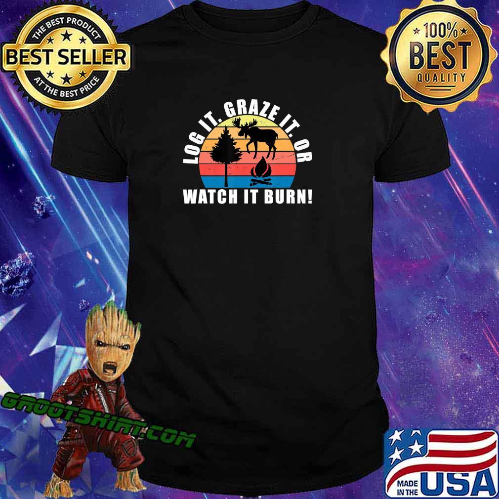 Log It Graze It Or Watch It Burn Shirt Forest Gift T-Shirt