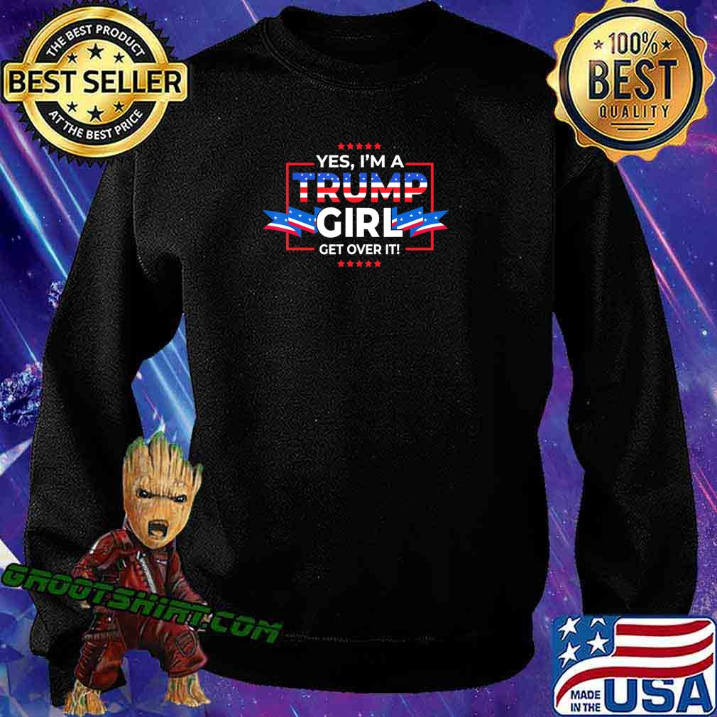 Yes I'm A Trump Girl Get Over It Support Trump 2020 T-Shirt Sweatshirt