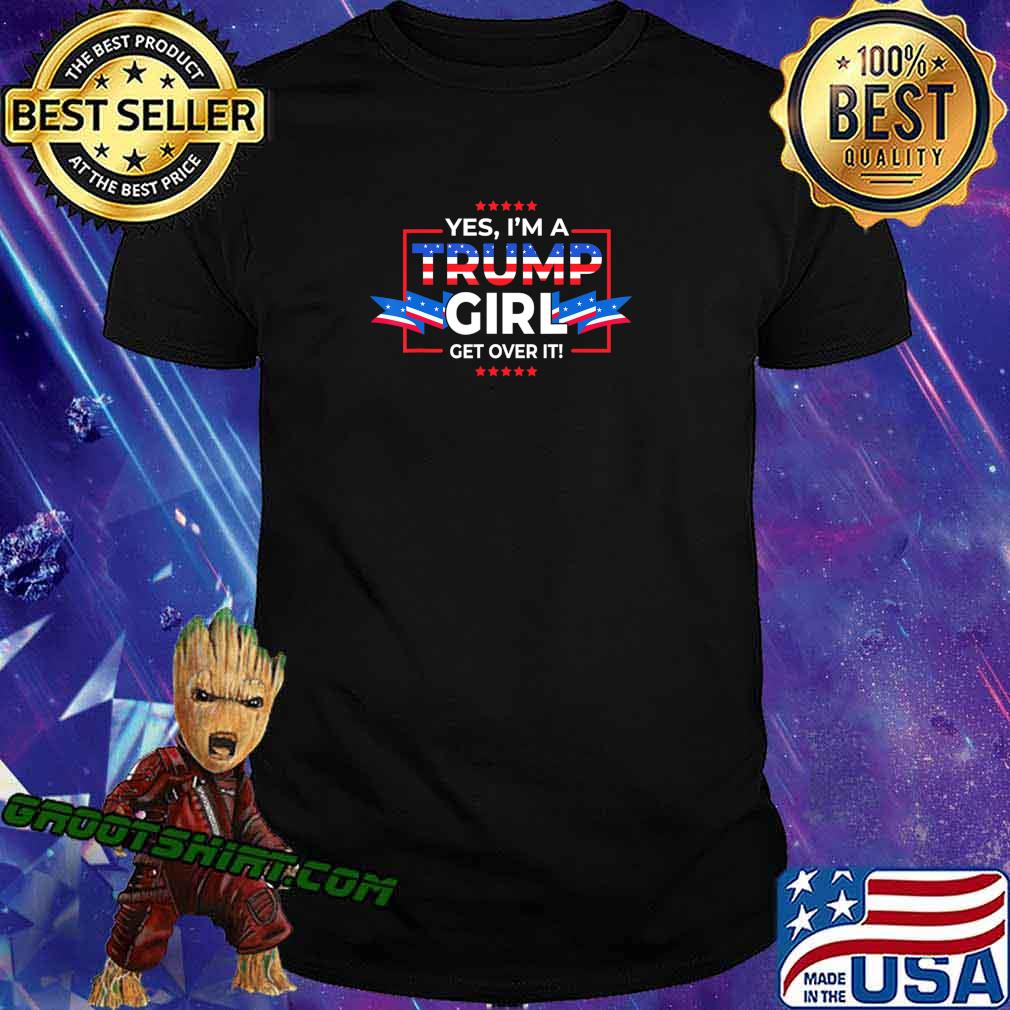 Yes I'm A Trump Girl Get Over It Support Trump 2020 T-Shirt