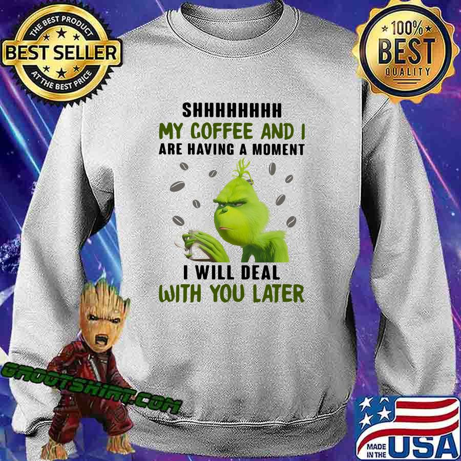 Grinch shhh my coffee and i are having a moment i will deal with you later s Sweatshirt