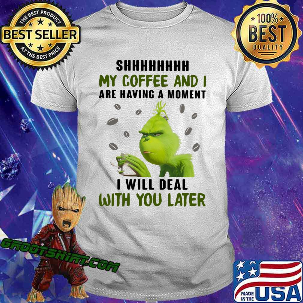 Grinch shhh my coffee and i are having a moment i will deal with you later shirt