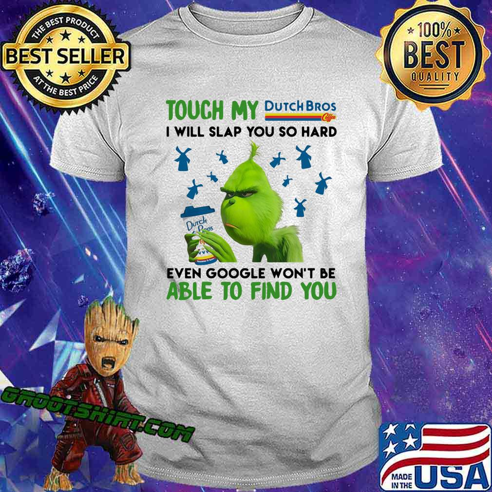 Grinch touch my dutch bros i will slap so hard even google won't be able to find you shirt