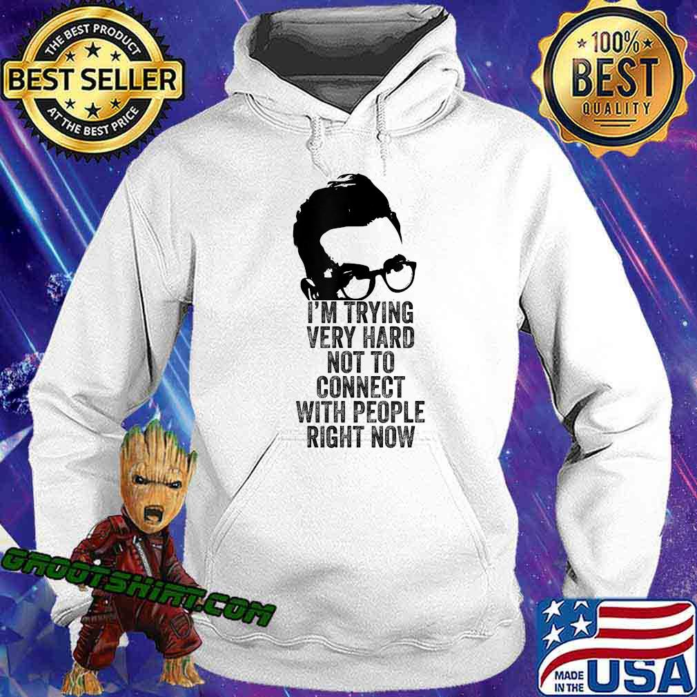 I'm Trying Very Hard Not to Connect with People Right Now T-Shirt Hoodie