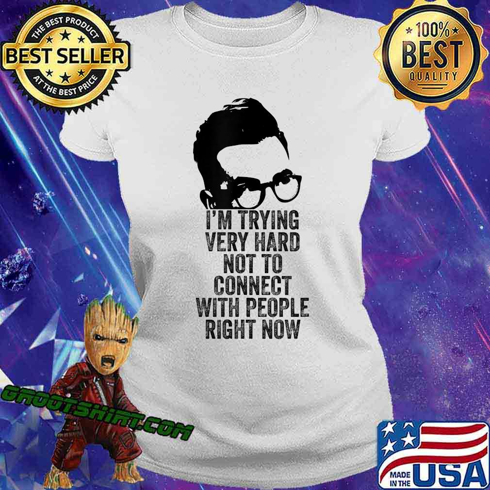 I'm Trying Very Hard Not to Connect with People Right Now T-Shirt Ladiestee