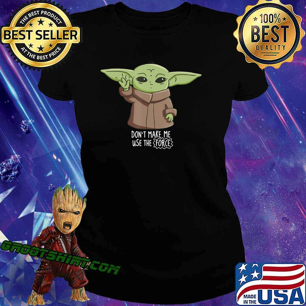 The Mandalorian the Child Don't Make Me Use The Force Baby Yoda T-Shirt Ladiestee