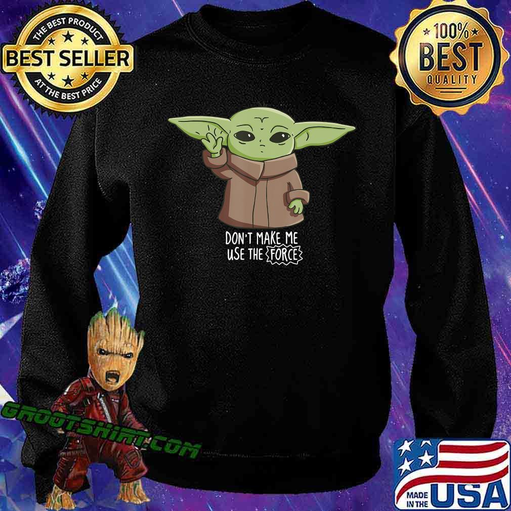 The Mandalorian the Child Don't Make Me Use The Force Baby Yoda T-Shirt Sweatshirt