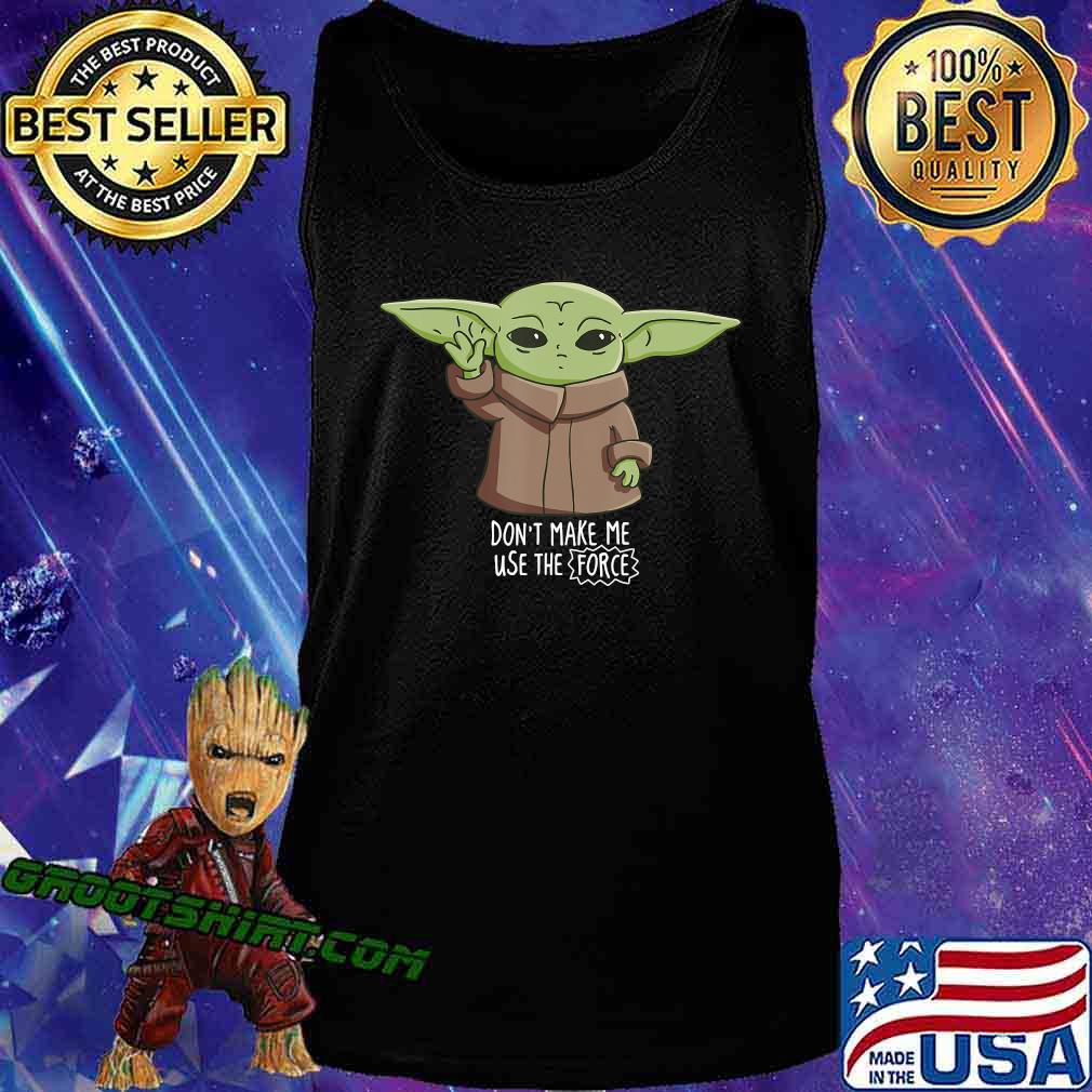 The Mandalorian the Child Don't Make Me Use The Force Baby Yoda T-Shirt Tank Top