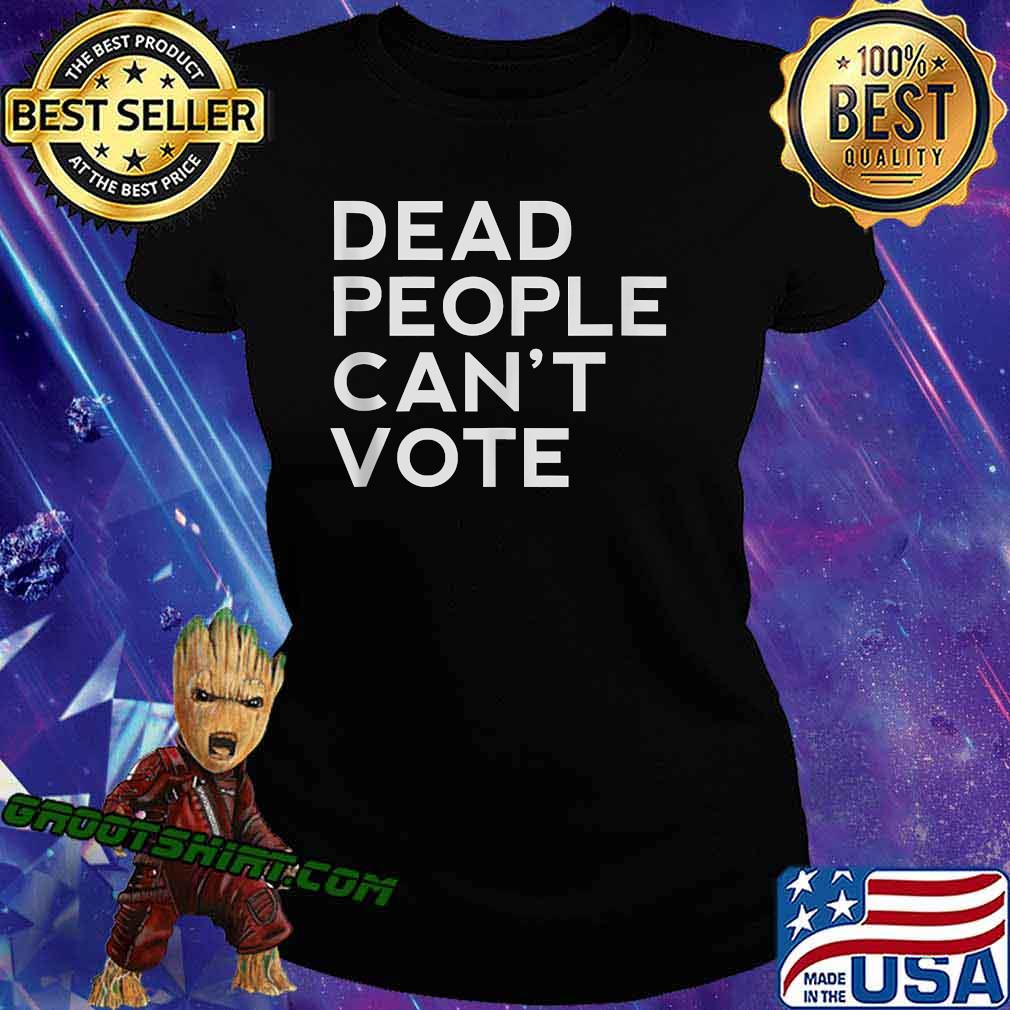 Dead People Can't Vote President Trump Election Shirt Ladiestee