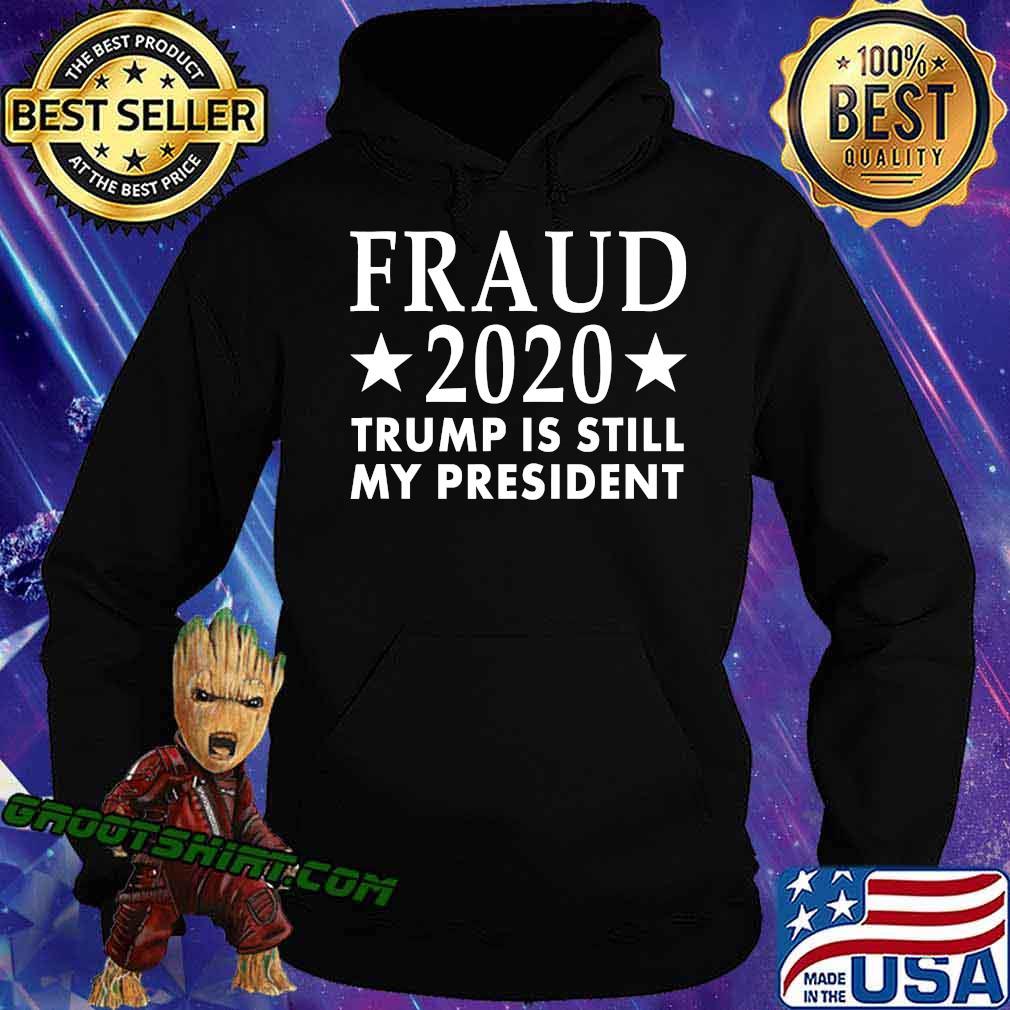 Fraud 2020 Trump Is Still My President Election Voter Stars Shirt Hoodie