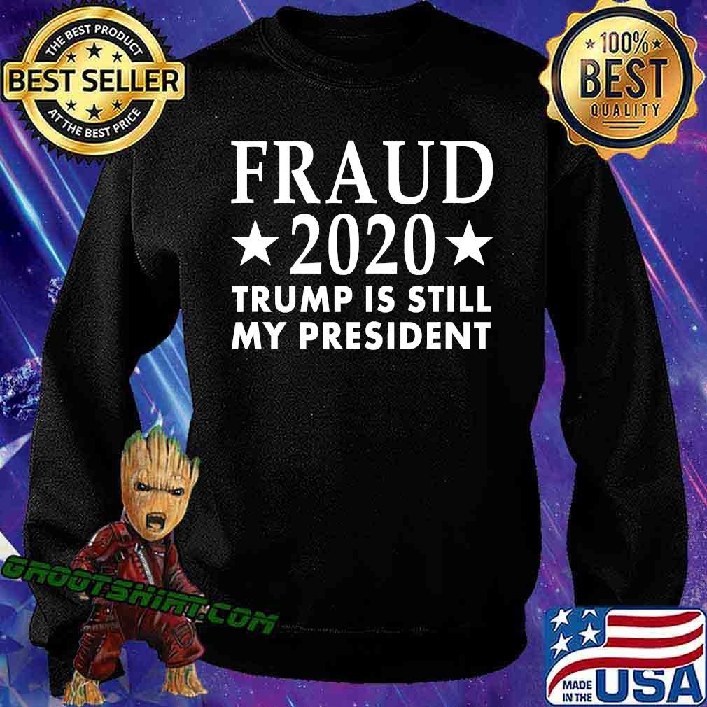 Fraud 2020 Trump Is Still My President Election Voter Stars Shirt Sweatshirt