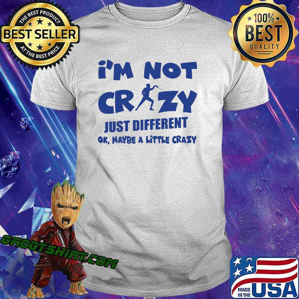 I'm Not Crazy Just Different Ok Maybe A Little Fencing Shirt