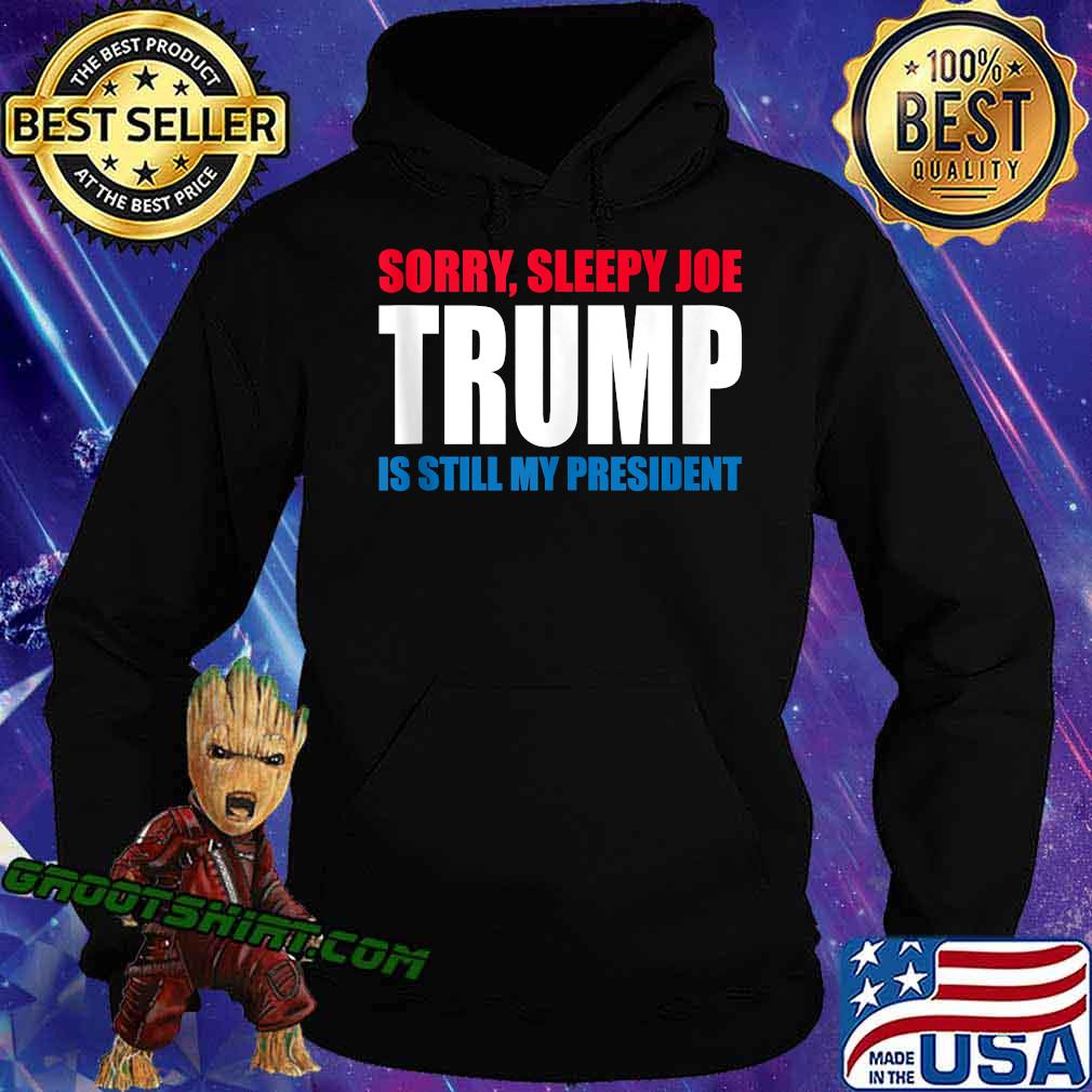 Sorry Sleepy Joe Trump Is Still My President Republican Shirt Hoodie