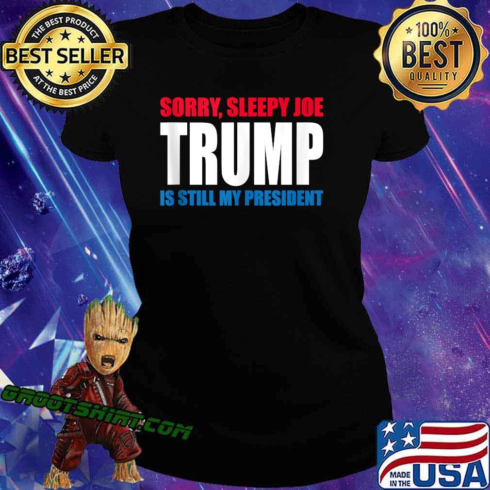 Sorry Sleepy Joe Trump Is Still My President Republican Shirt Ladiestee