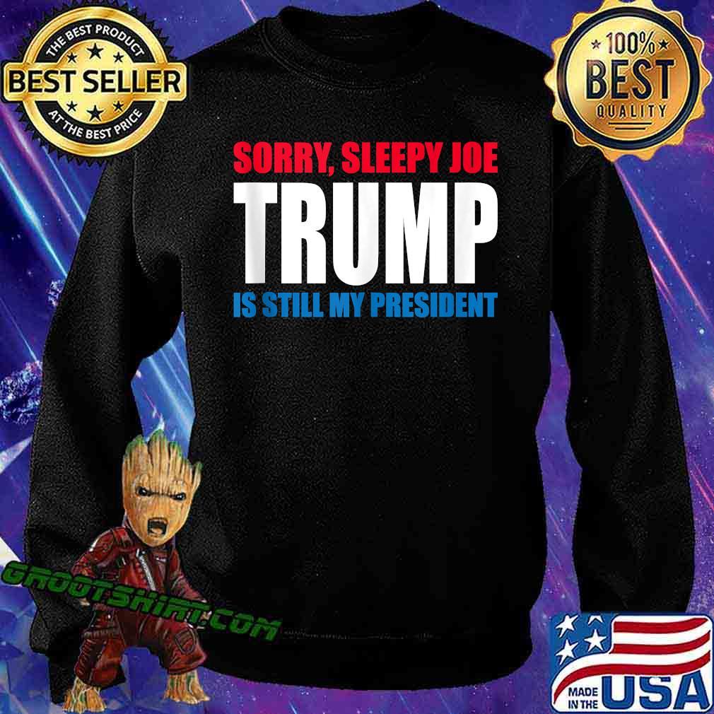 Sorry Sleepy Joe Trump Is Still My President Republican Shirt Sweatshirt