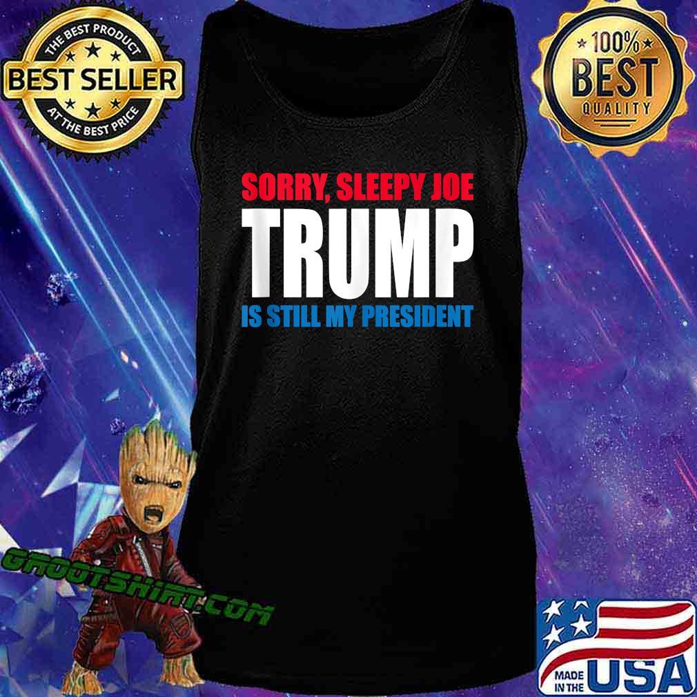 Sorry Sleepy Joe Trump Is Still My President Republican Shirt Tank Top