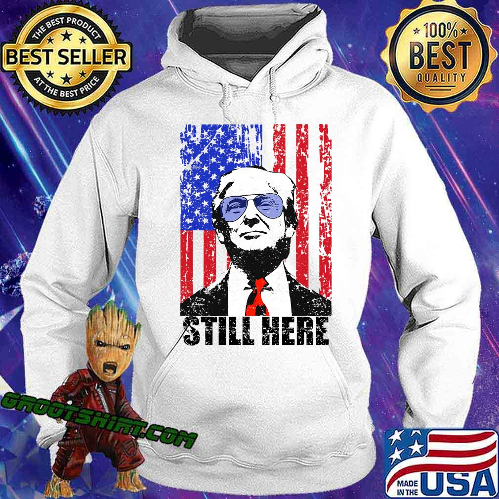 Still Here President Trump American Flag Shirt Hoodie