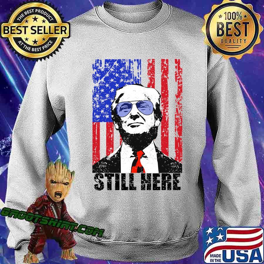 Still Here President Trump American Flag Shirt Sweatshirt