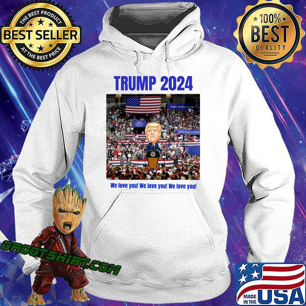 Trump 2024 We Love You Slogan Election Shirt Hoodie