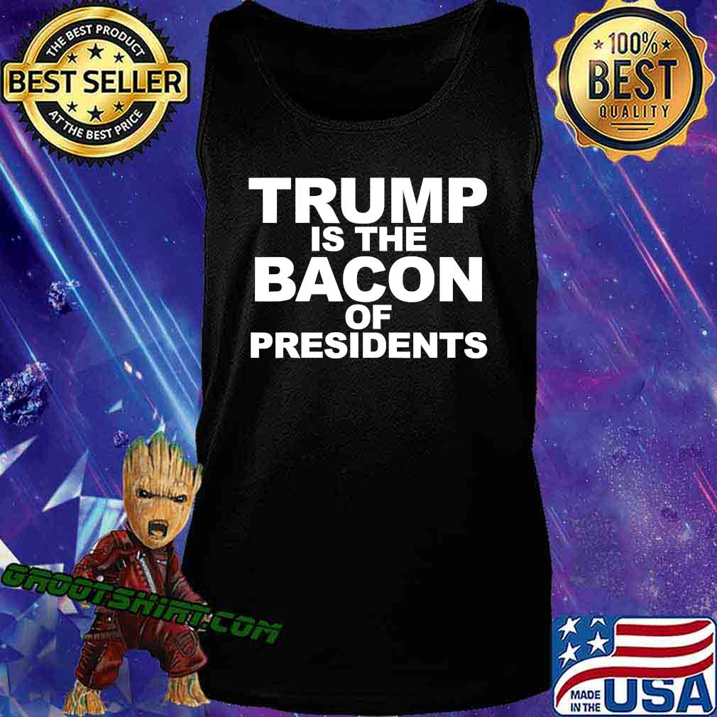 Trump Is The Bacon Of Presidents Election Shirt Tank Top
