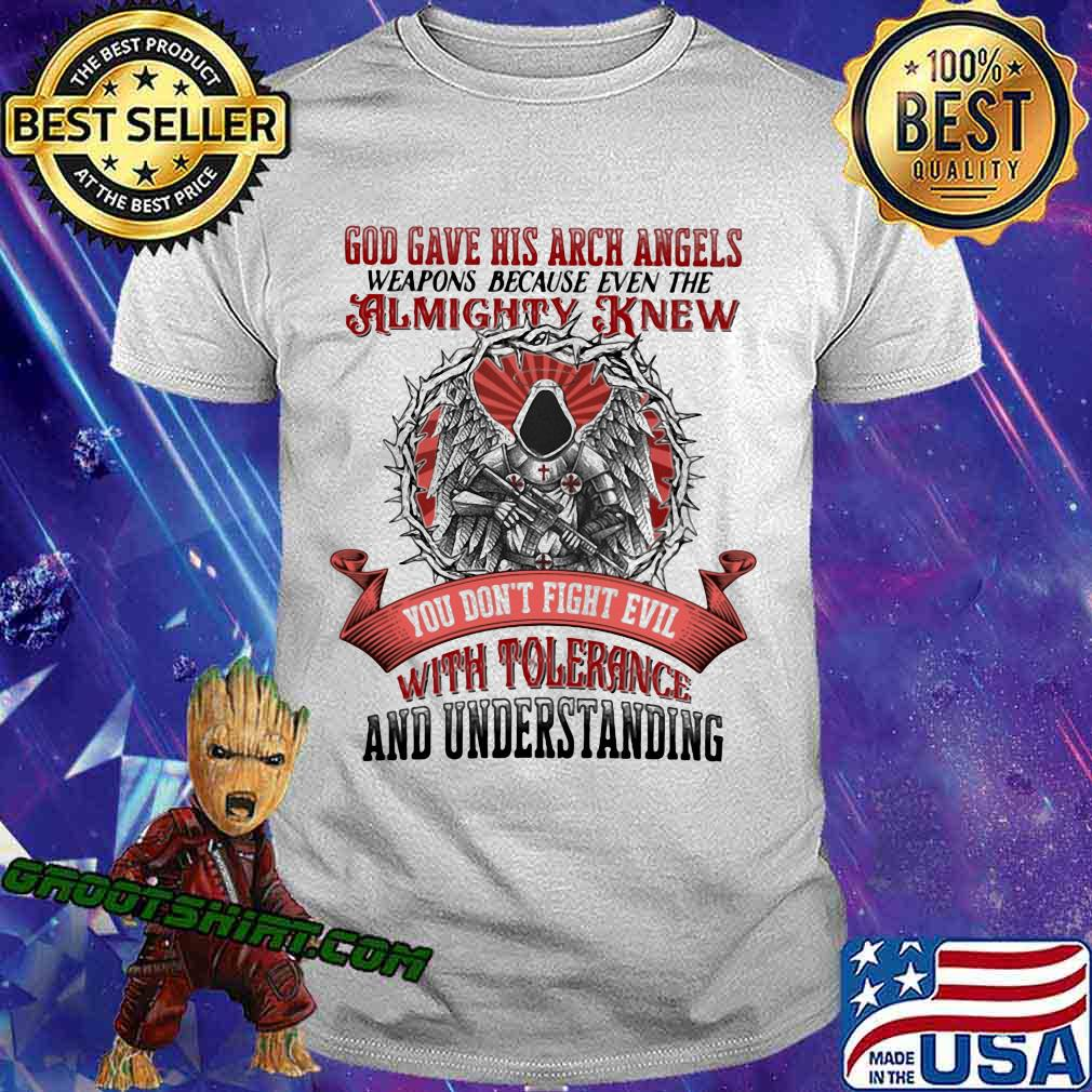 God Gave His Arch Angles Weapons Because Even The Almighty Knew You Don't Fight Evil With Tolerance And Understanding Shirt