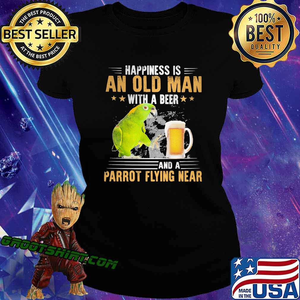 Happiness Is An Old Man With A Beer Parrot Flying Near Shirt Ladiestee