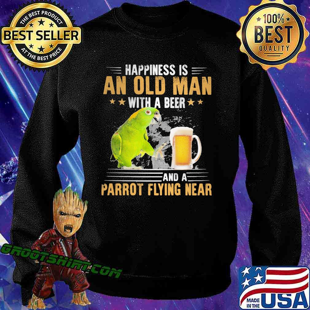 Happiness Is An Old Man With A Beer Parrot Flying Near Shirt Sweatshirt