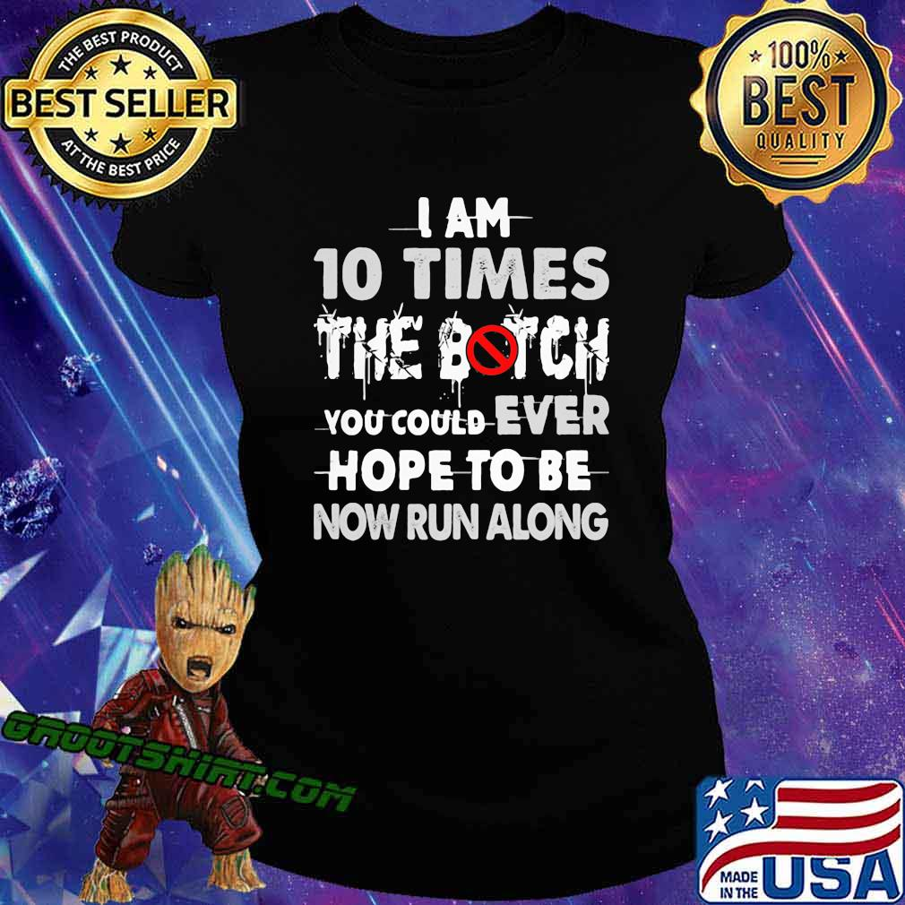 I Am 10 Times The Botch You Could Ever Hope To Be Now Run Along Shirt Ladiestee