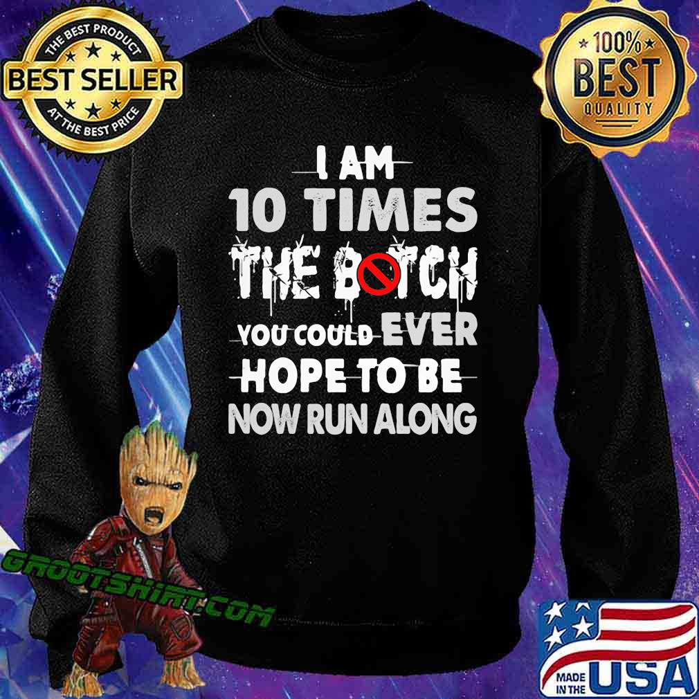 I Am 10 Times The Botch You Could Ever Hope To Be Now Run Along Shirt Sweatshirt