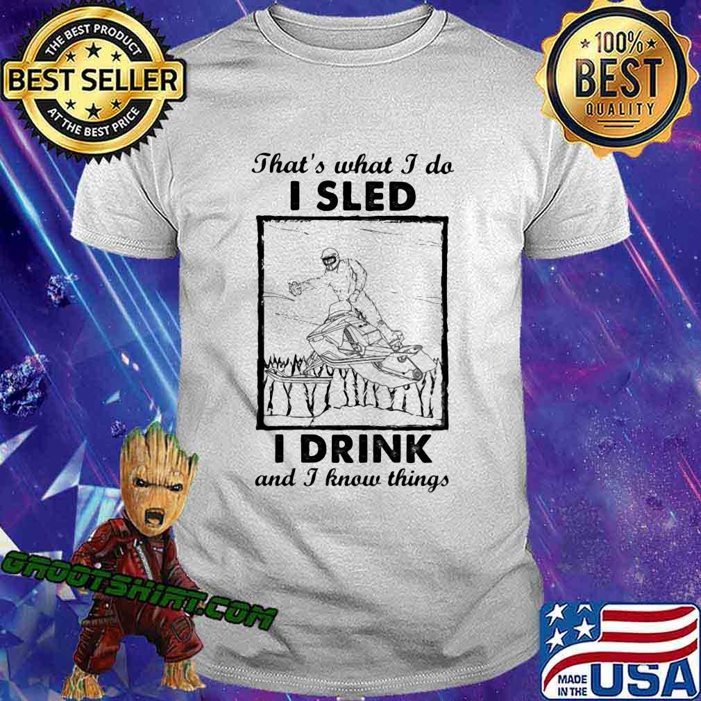 That's What I Do I Sled I Drink And I Know Things Shirt