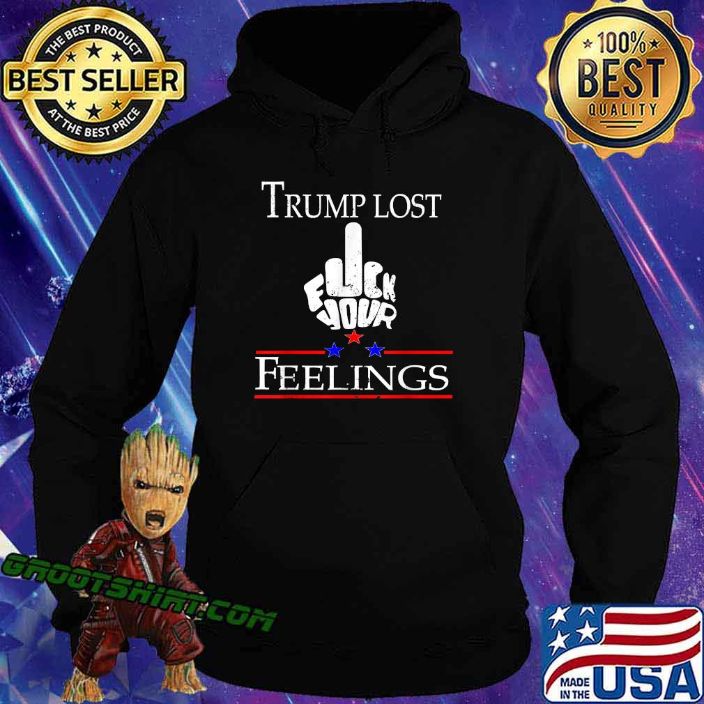 Trump Lost Fuck Your Feelings Shirt Hoodie