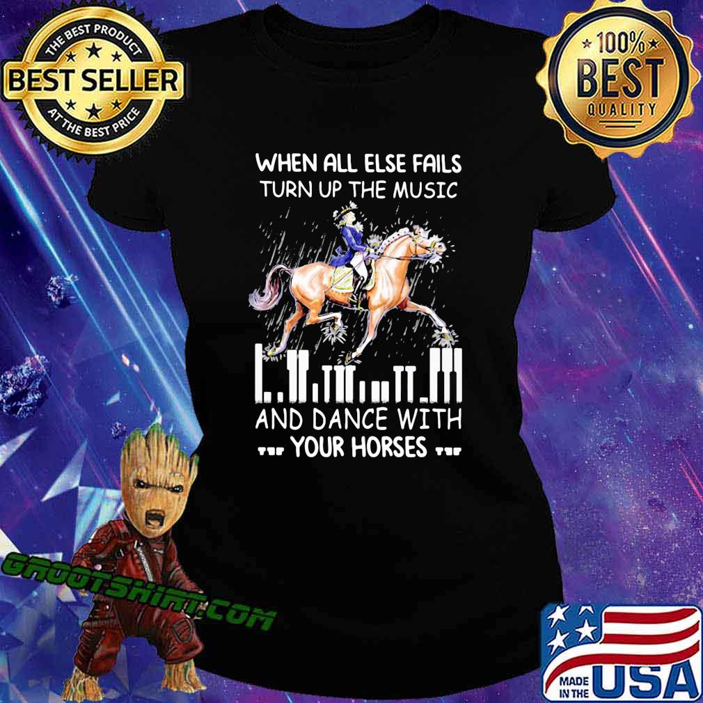 When All Else Fails Turn Up The Music And Dance With Your Horses Shirt Ladiestee