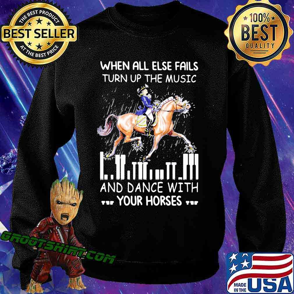 When All Else Fails Turn Up The Music And Dance With Your Horses Shirt Sweatshirt